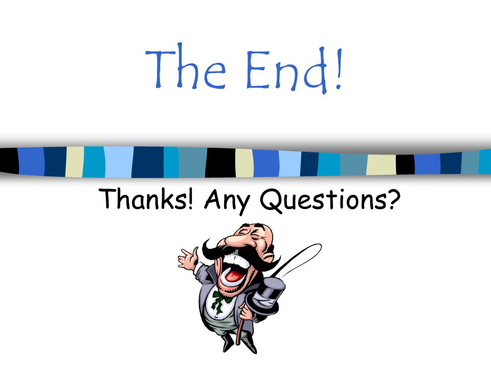 The End! Thanks! Any Questions