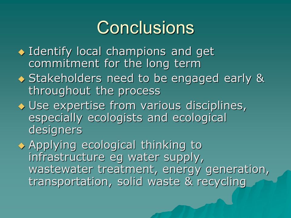 Conclusions Identify local champions and get commitment for the long term. Stakeholders need to be engaged early & throughout the process.