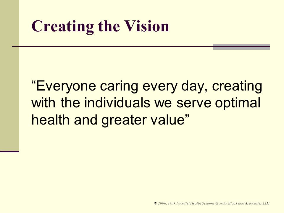 Creating the Vision Everyone caring every day, creating with the individuals we serve optimal health and greater value
