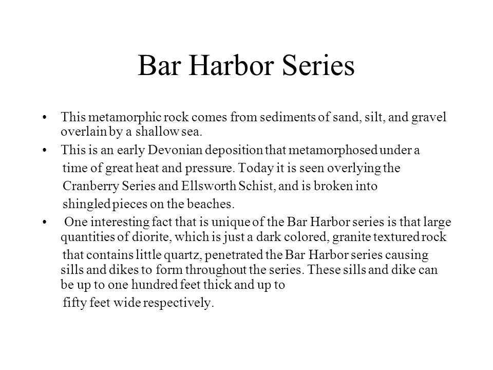 Bar Harbor Series This metamorphic rock comes from sediments of sand, silt, and gravel overlain by a shallow sea.