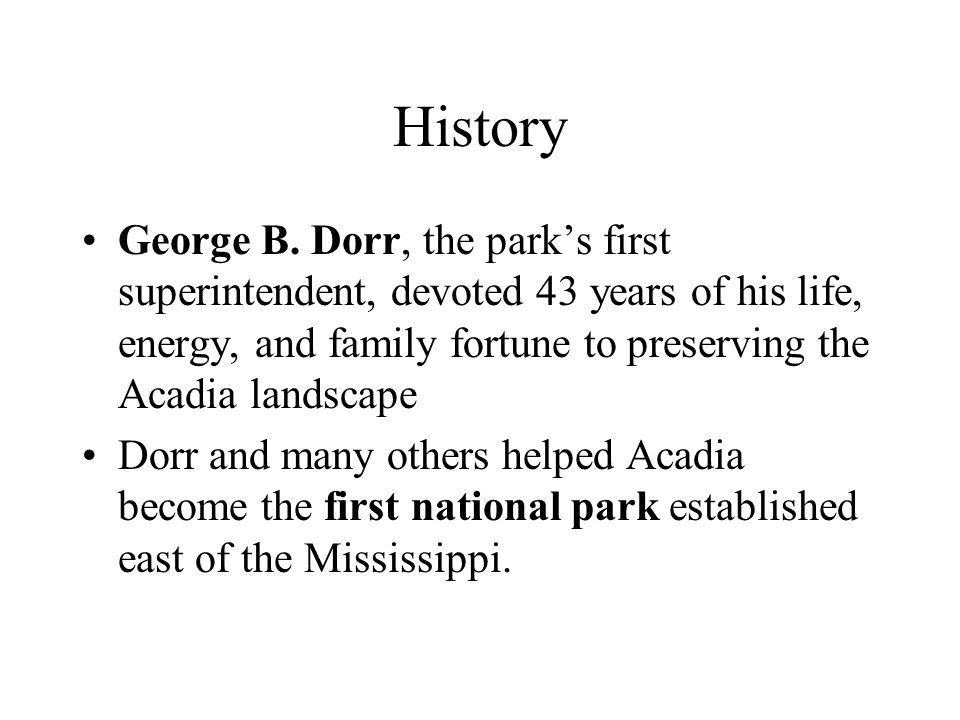 History George B. Dorr, the park's first superintendent, devoted 43 years of his life, energy, and family fortune to preserving the Acadia landscape.