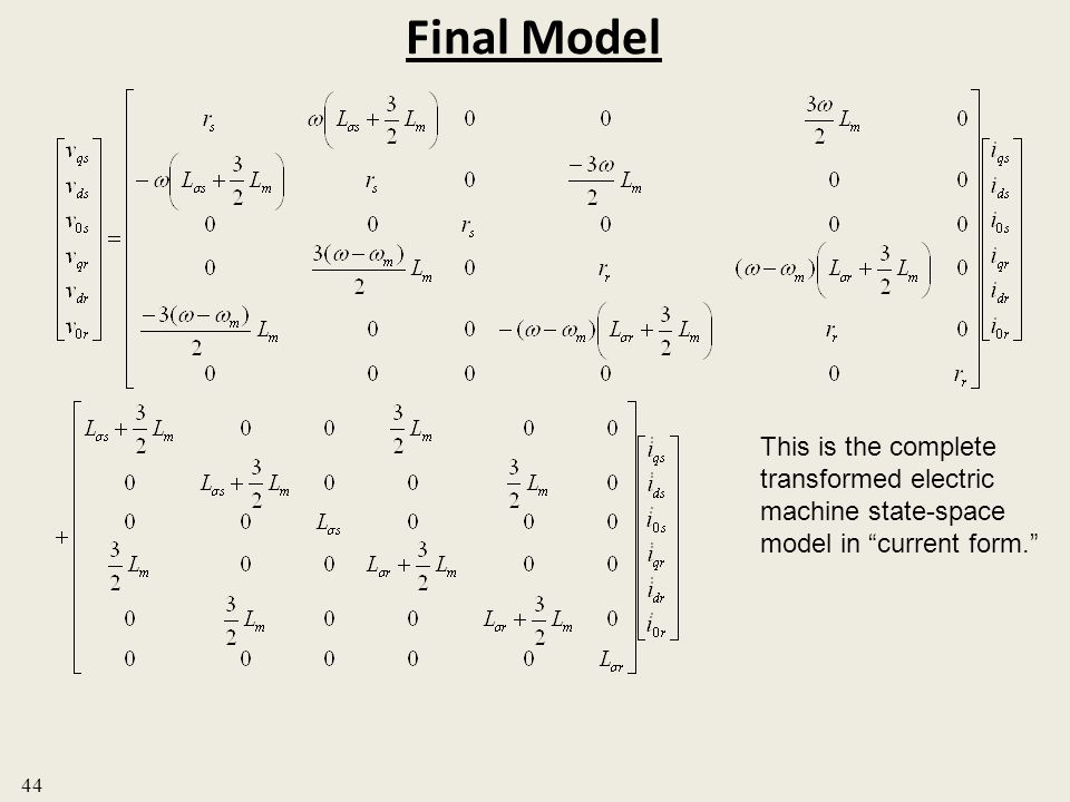 Final Model This is the complete transformed electric machine state-space model in current form. 44.