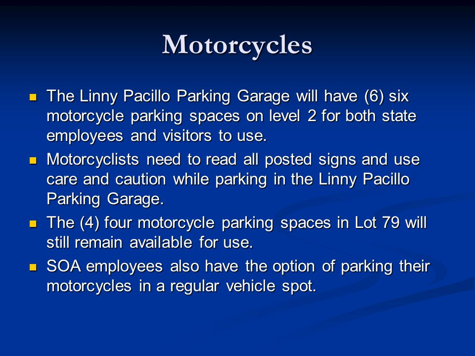 Motorcycles The Linny Pacillo Parking Garage will have (6) six motorcycle parking spaces on level 2 for both state employees and visitors to use.