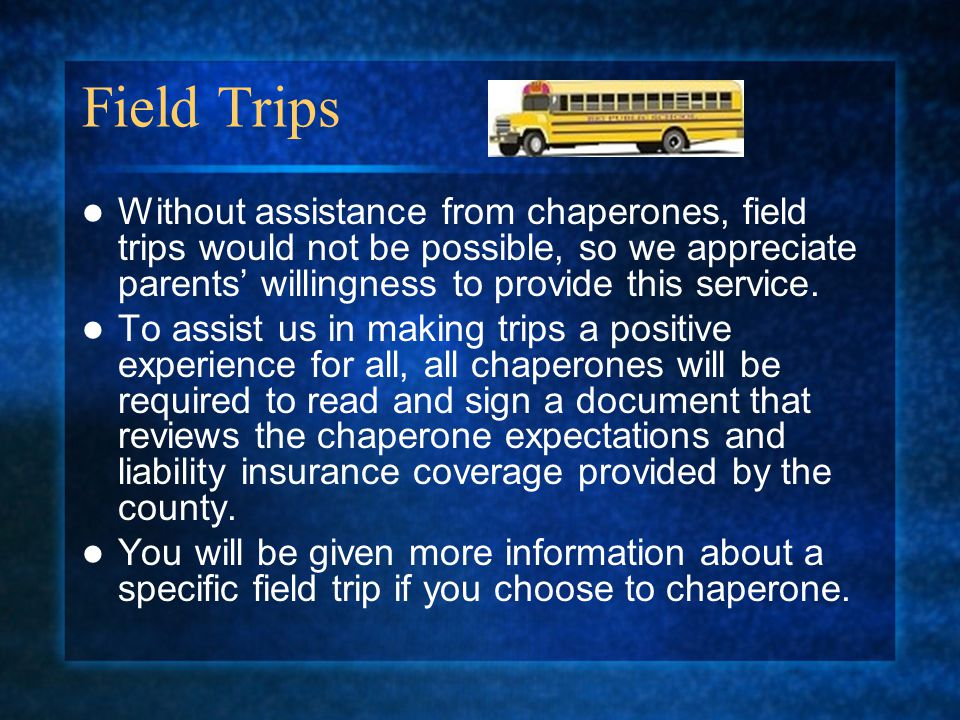 Field Trips Without assistance from chaperones, field trips would not be possible, so we appreciate parents' willingness to provide this service.