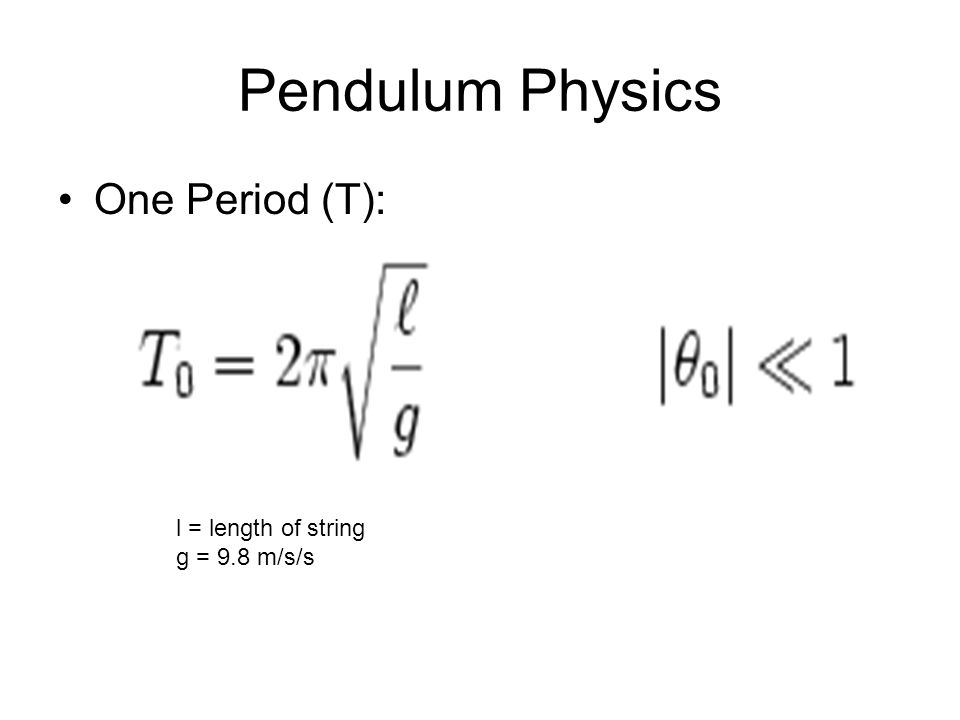 Pendulum Physics One Period (T): l = length of string g = 9.8 m/s/s