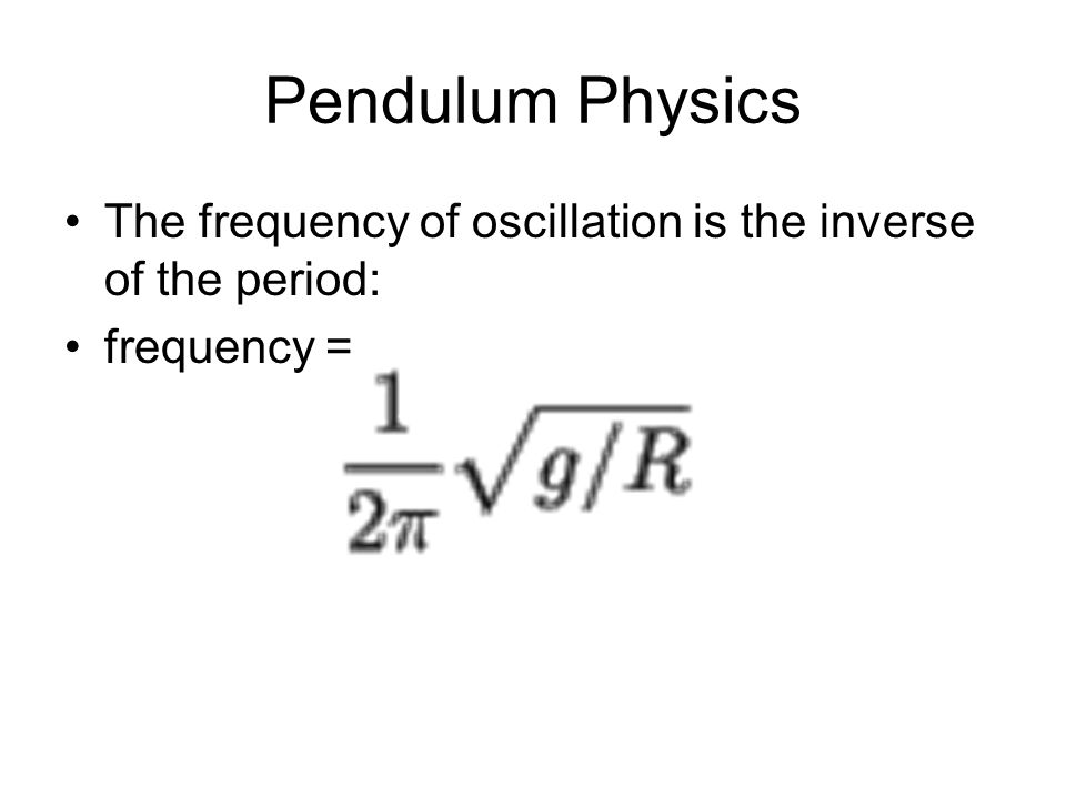 Pendulum Physics The frequency of oscillation is the inverse of the period: frequency =