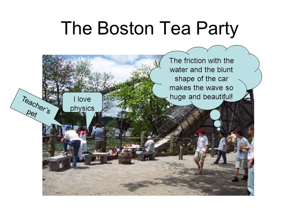 The Boston Tea Party The friction with the water and the blunt shape of the car makes the wave so huge and beautiful!