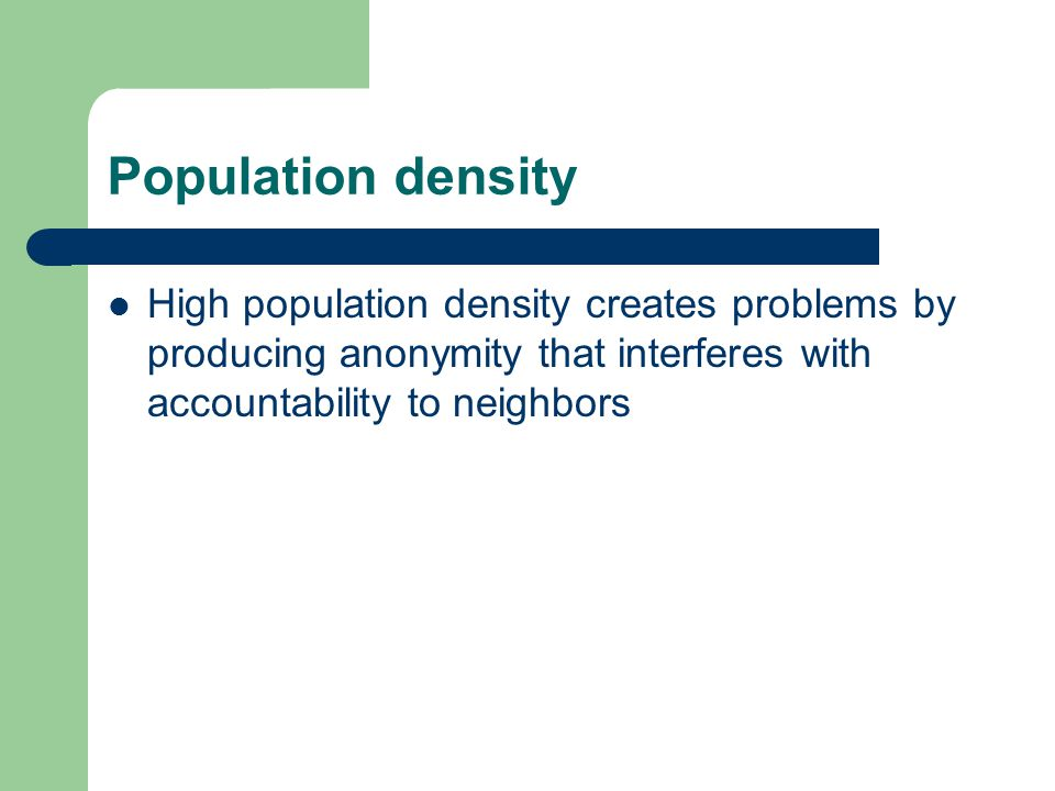 Population density High population density creates problems by producing anonymity that interferes with accountability to neighbors.