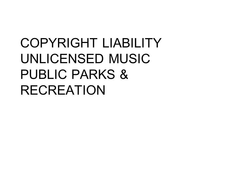 COPYRIGHT LIABILITY UNLICENSED MUSIC PUBLIC PARKS & RECREATION