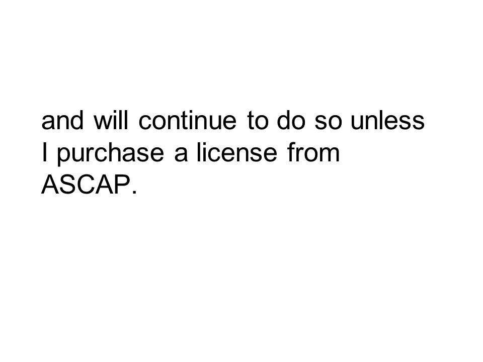 and will continue to do so unless I purchase a license from ASCAP.