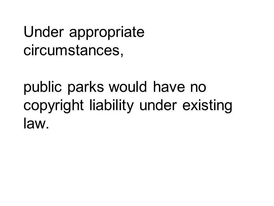 Under appropriate circumstances, public parks would have no copyright liability under existing law.