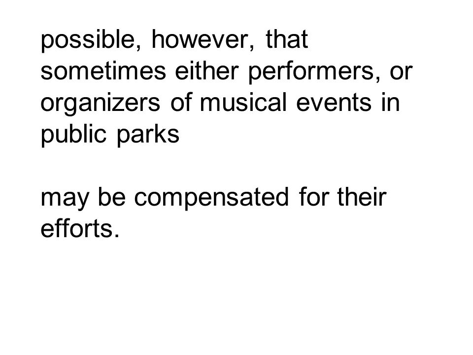 possible, however, that sometimes either performers, or organizers of musical events in public parks may be compensated for their efforts.