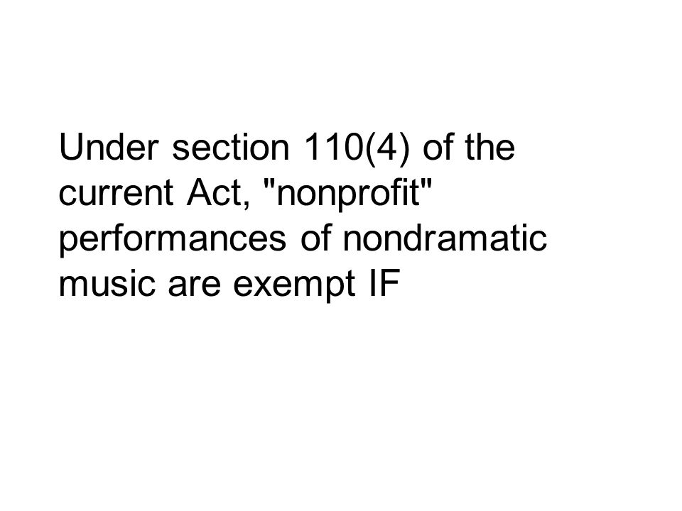 Under section 110(4) of the current Act, nonprofit performances of nondramatic music are exempt IF