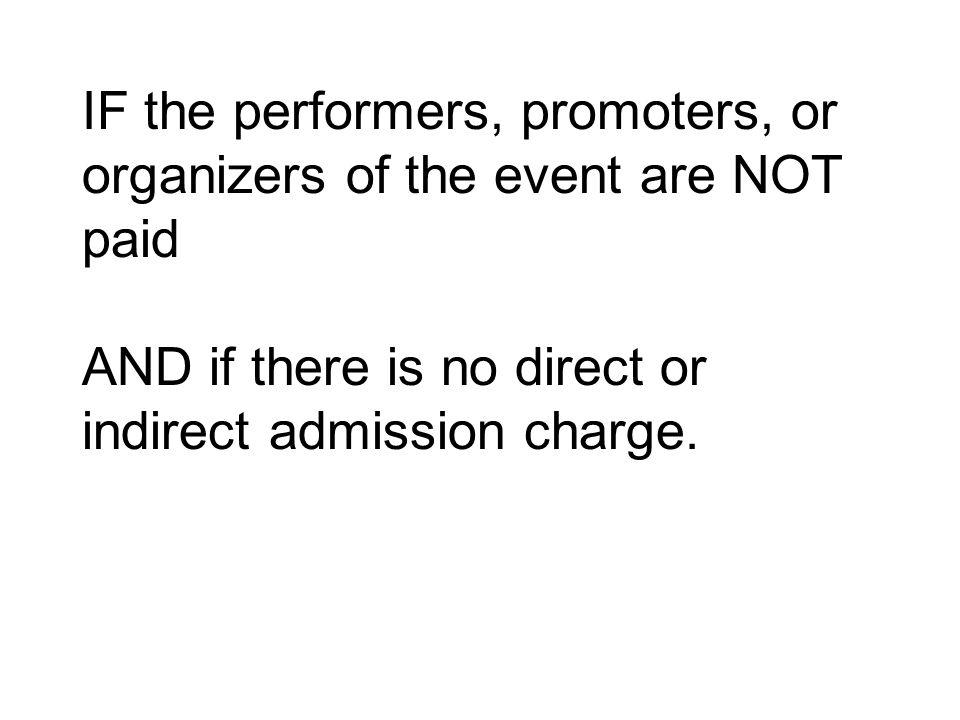 IF the performers, promoters, or organizers of the event are NOT paid AND if there is no direct or indirect admission charge.