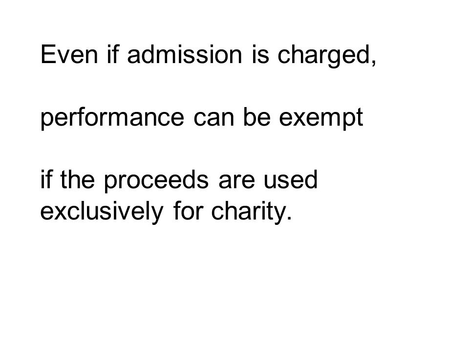 Even if admission is charged, performance can be exempt if the proceeds are used exclusively for charity.