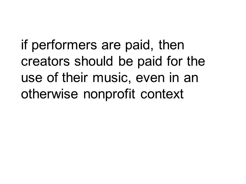 if performers are paid, then creators should be paid for the use of their music, even in an otherwise nonprofit context