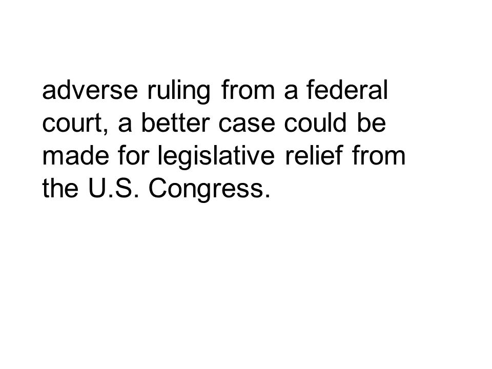 adverse ruling from a federal court, a better case could be made for legislative relief from the U.S.