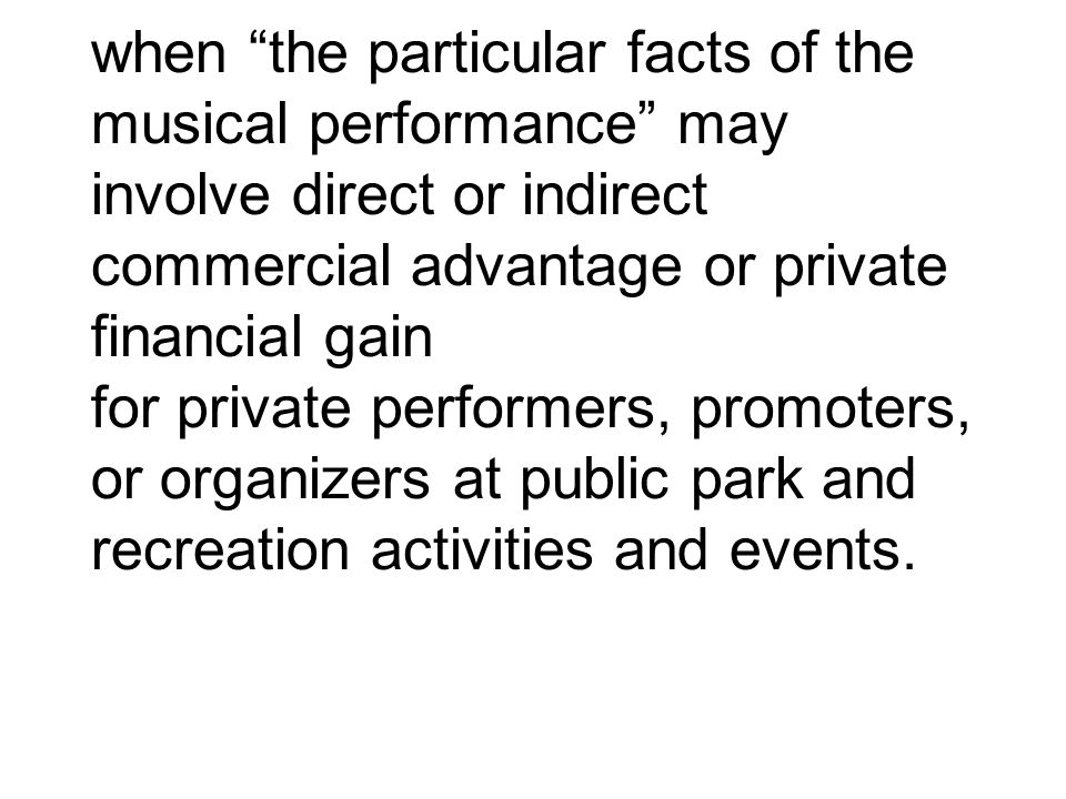 when the particular facts of the musical performance may involve direct or indirect commercial advantage or private financial gain for private performers, promoters, or organizers at public park and recreation activities and events.