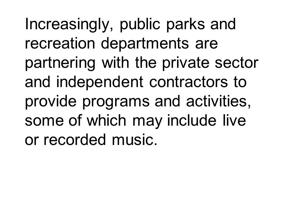 Increasingly, public parks and recreation departments are partnering with the private sector and independent contractors to provide programs and activities, some of which may include live or recorded music.