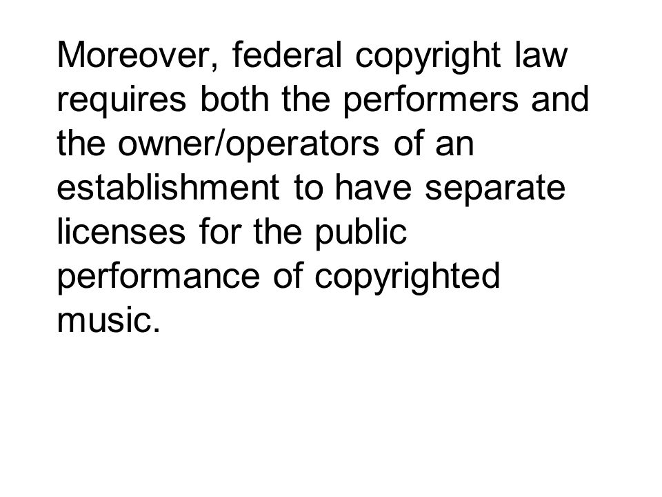 Moreover, federal copyright law requires both the performers and the owner/operators of an establishment to have separate licenses for the public performance of copyrighted music.