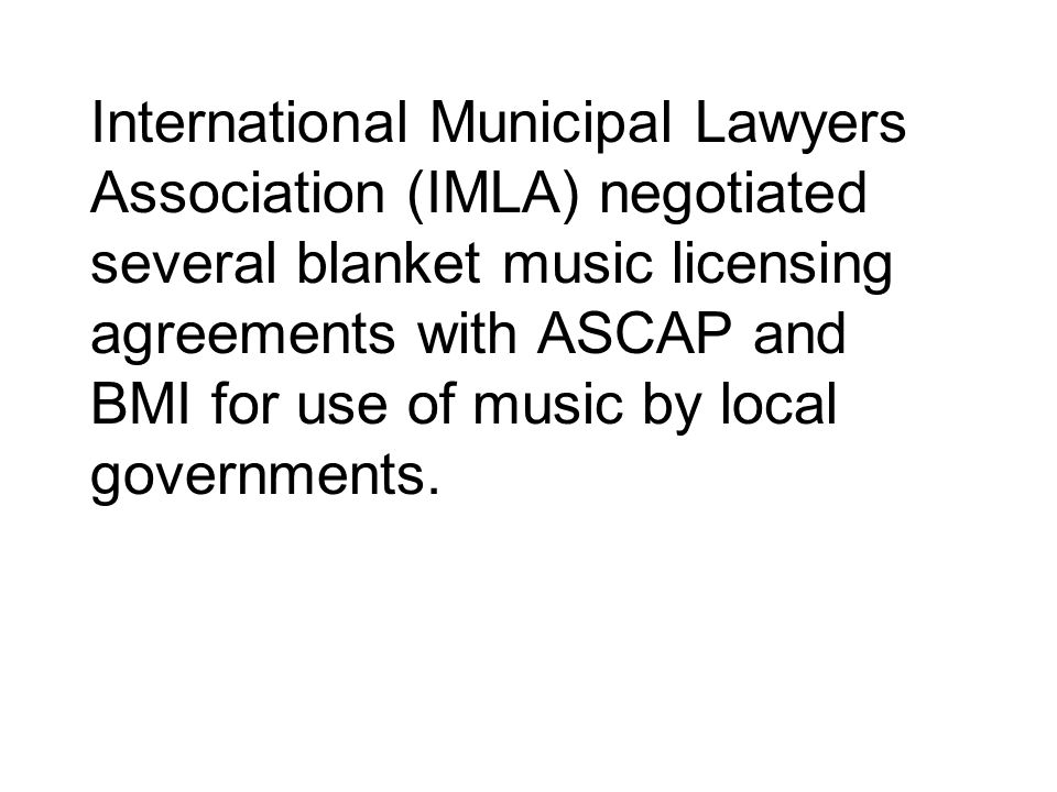 International Municipal Lawyers Association (IMLA) negotiated several blanket music licensing agreements with ASCAP and BMI for use of music by local governments.