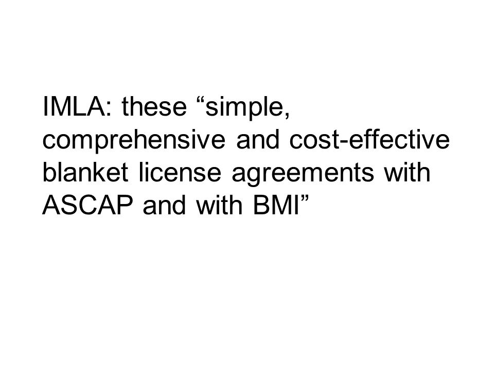 IMLA: these simple, comprehensive and cost-effective blanket license agreements with ASCAP and with BMI
