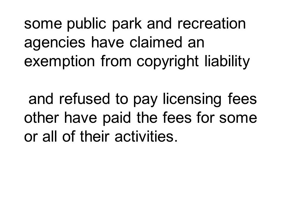 some public park and recreation agencies have claimed an exemption from copyright liability and refused to pay licensing fees other have paid the fees for some or all of their activities.