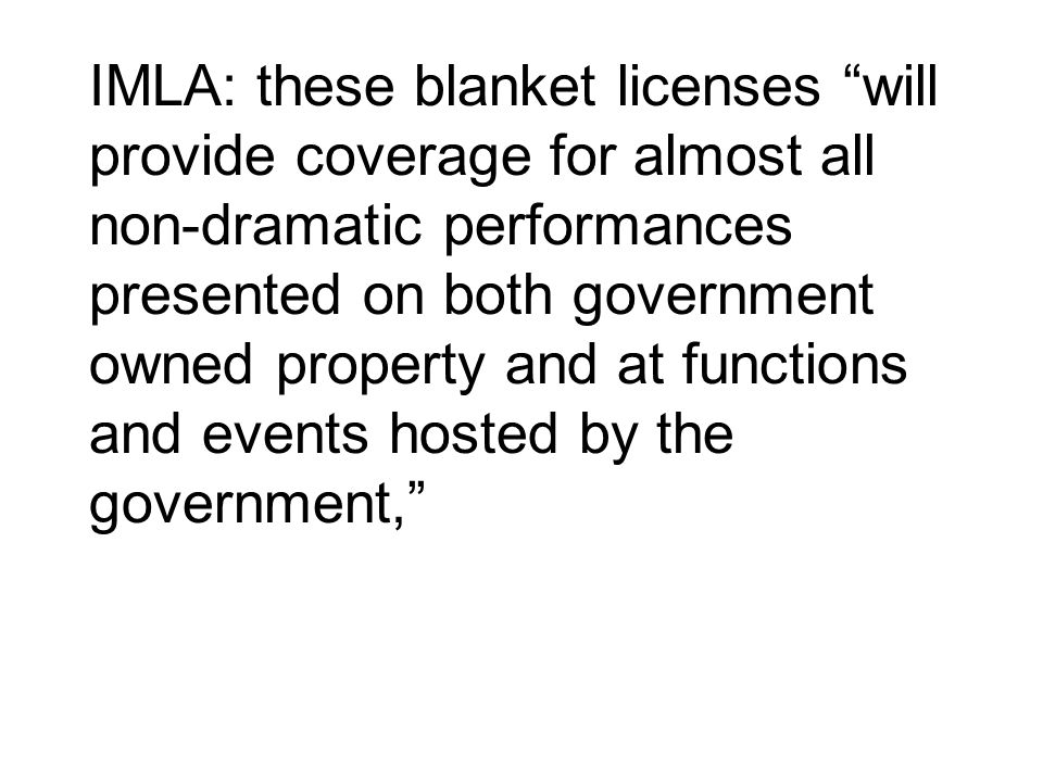IMLA: these blanket licenses will provide coverage for almost all non-dramatic performances presented on both government owned property and at functions and events hosted by the government,