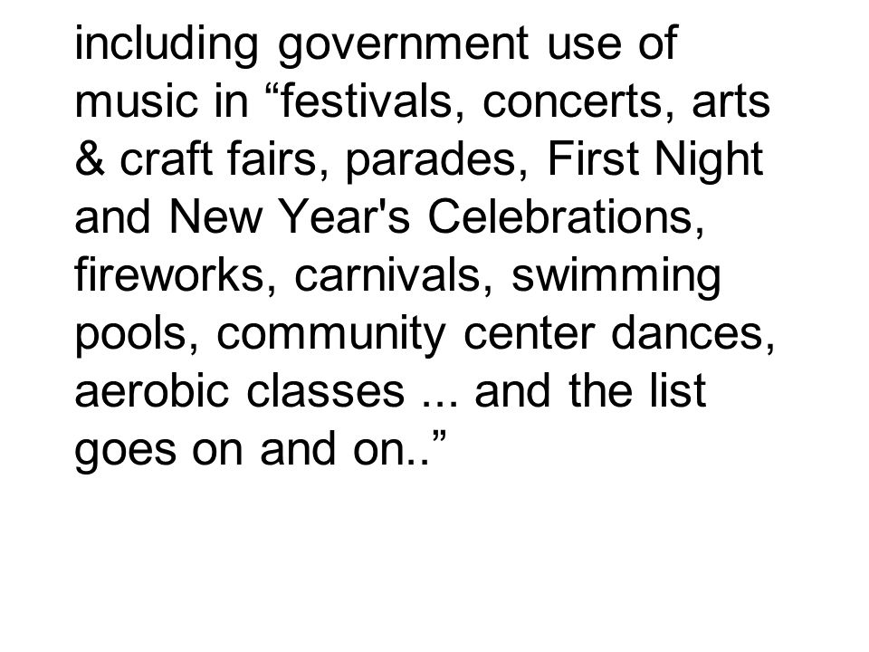 including government use of music in festivals, concerts, arts & craft fairs, parades, First Night and New Year s Celebrations, fireworks, carnivals, swimming pools, community center dances, aerobic classes ...