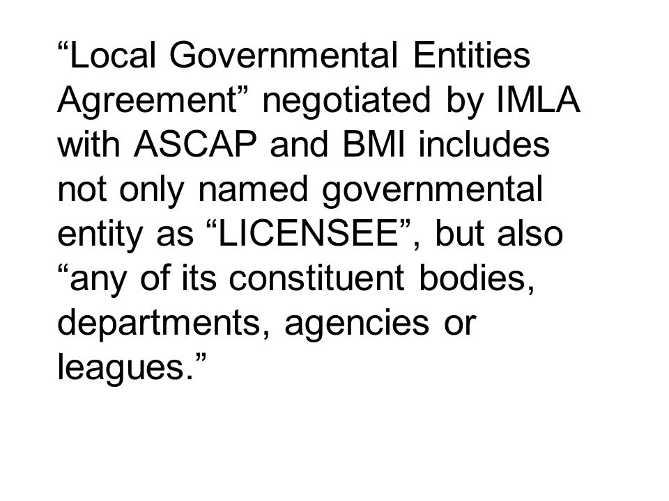 Local Governmental Entities Agreement negotiated by IMLA with ASCAP and BMI includes not only named governmental entity as LICENSEE , but also any of its constituent bodies, departments, agencies or leagues.
