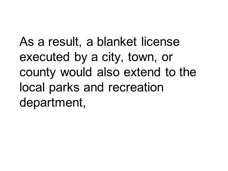 As a result, a blanket license executed by a city, town, or county would also extend to the local parks and recreation department,