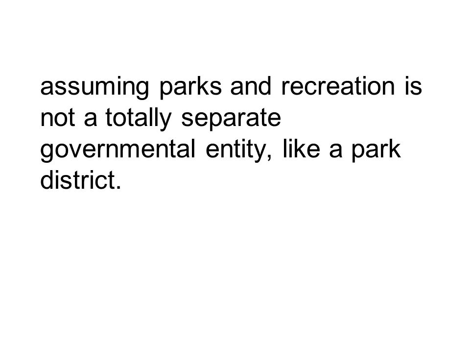 assuming parks and recreation is not a totally separate governmental entity, like a park district.