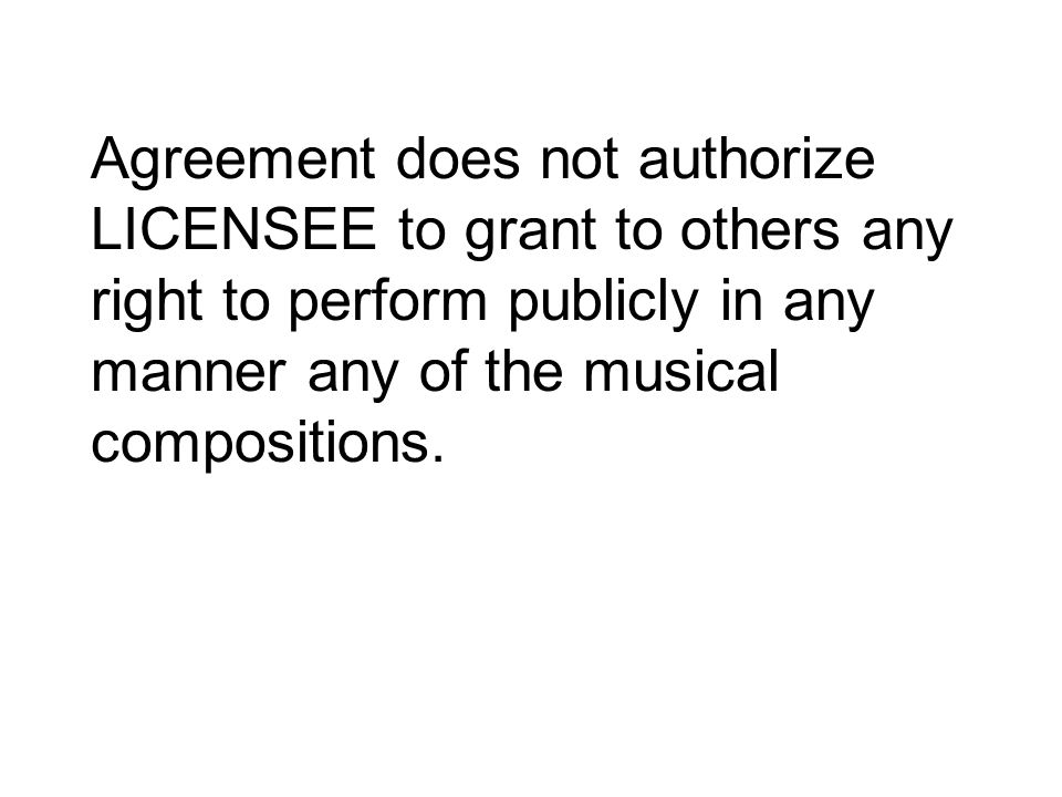 Agreement does not authorize LICENSEE to grant to others any right to perform publicly in any manner any of the musical compositions.