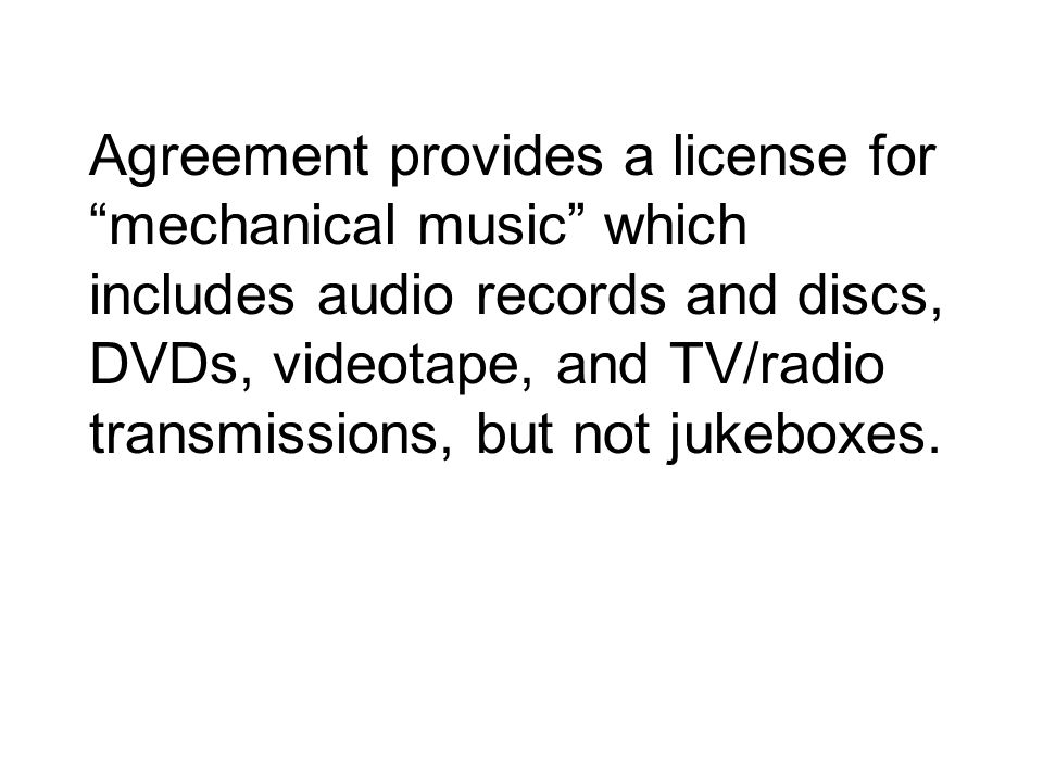 Agreement provides a license for mechanical music which includes audio records and discs, DVDs, videotape, and TV/radio transmissions, but not jukeboxes.