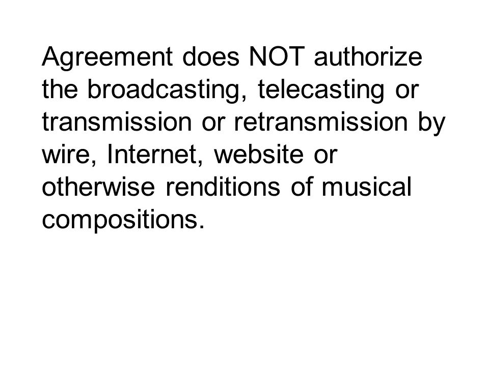 Agreement does NOT authorize the broadcasting, telecasting or transmission or retransmission by wire, Internet, website or otherwise renditions of musical compositions.