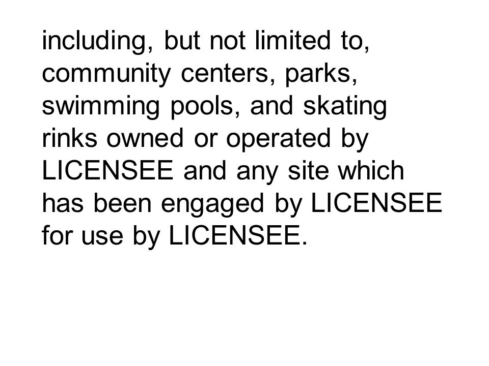 including, but not limited to, community centers, parks, swimming pools, and skating rinks owned or operated by LICENSEE and any site which has been engaged by LICENSEE for use by LICENSEE.