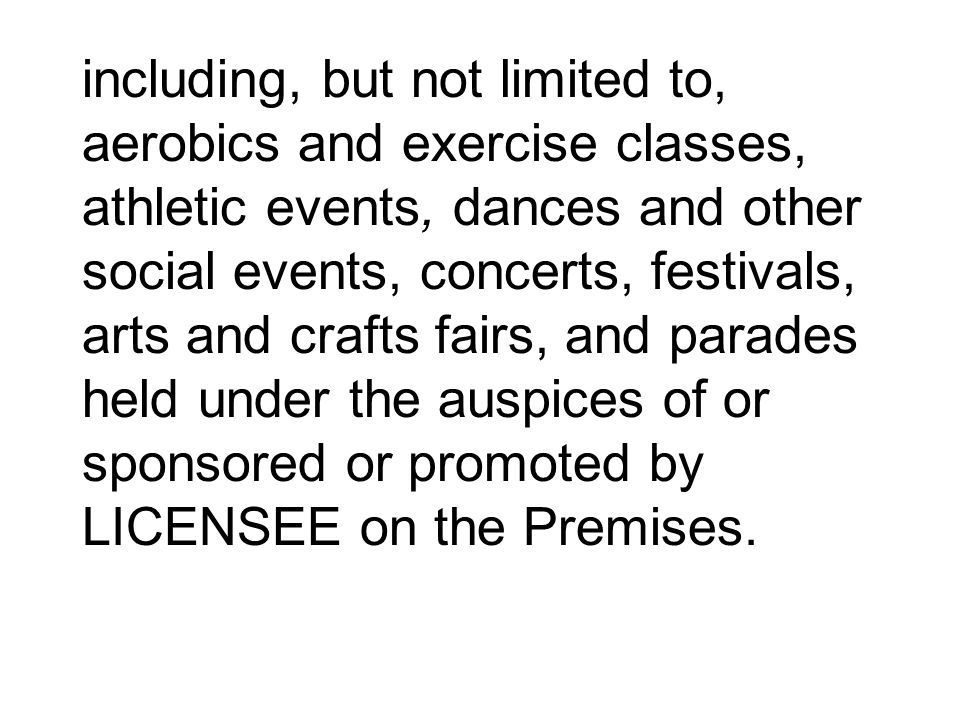 including, but not limited to, aerobics and exercise classes, athletic events, dances and other social events, concerts, festivals, arts and crafts fairs, and parades held under the auspices of or sponsored or promoted by LICENSEE on the Premises.