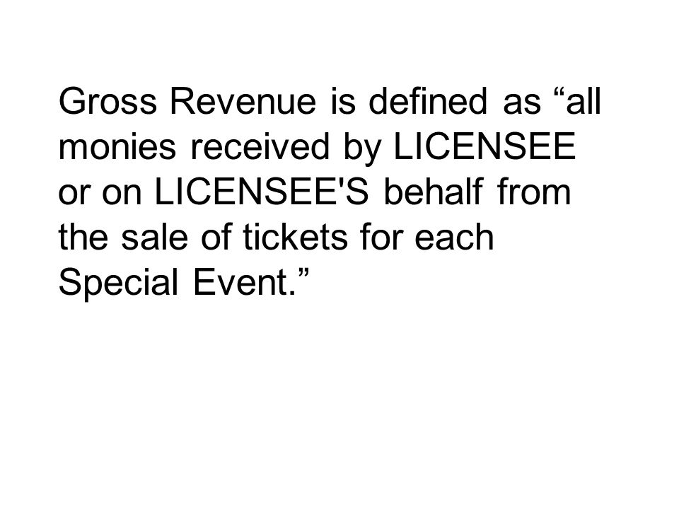 Gross Revenue is defined as all monies received by LICENSEE or on LICENSEE S behalf from the sale of tickets for each Special Event.