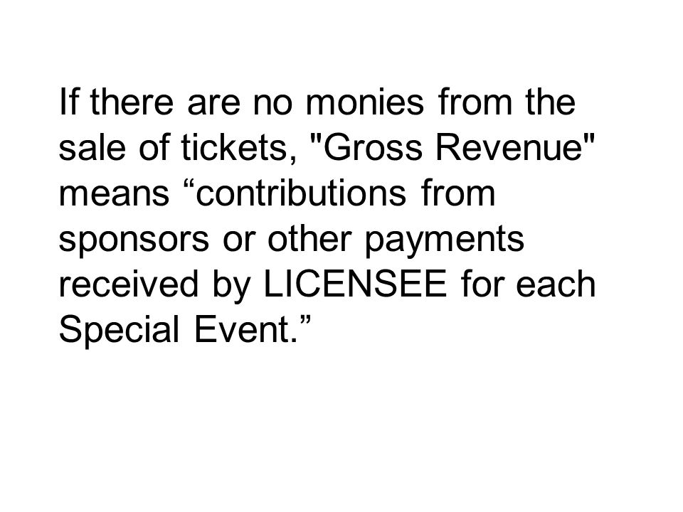 If there are no monies from the sale of tickets, Gross Revenue means contributions from sponsors or other payments received by LICENSEE for each Special Event.