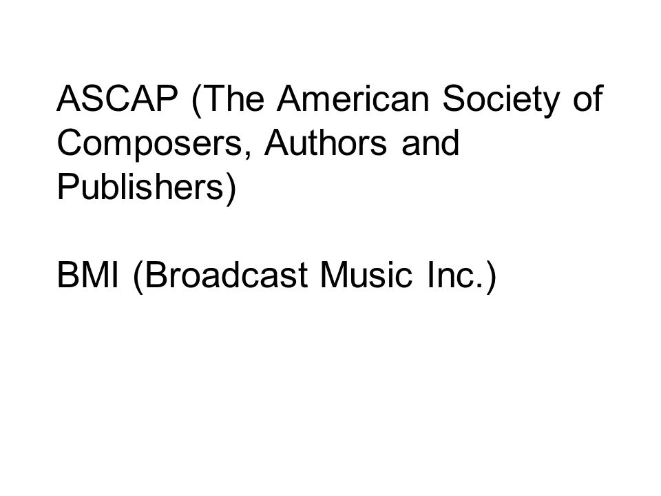 ASCAP (The American Society of Composers, Authors and Publishers) BMI (Broadcast Music Inc.)
