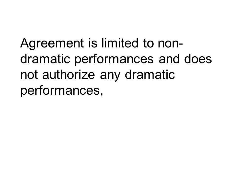 Agreement is limited to non-dramatic performances and does not authorize any dramatic performances,
