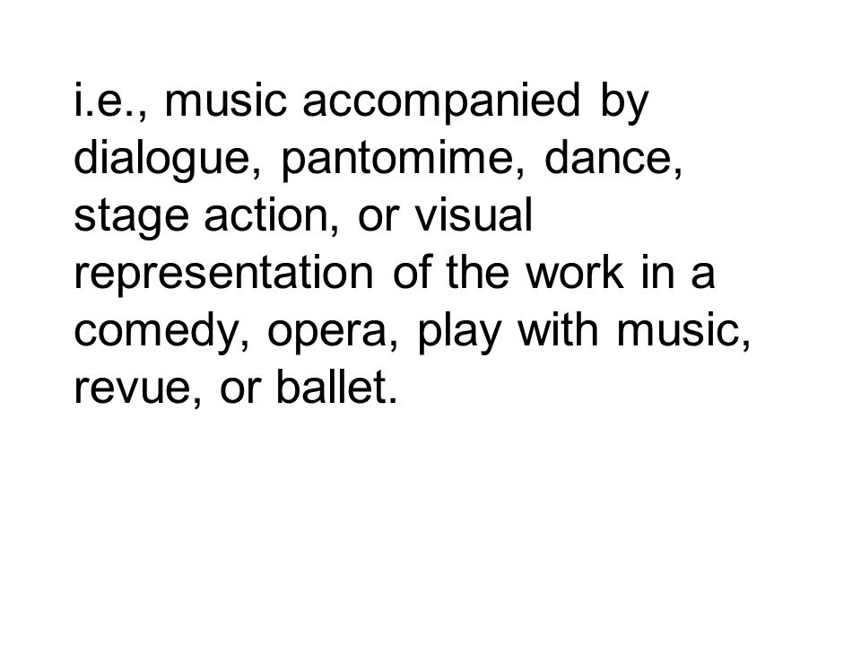 i.e., music accompanied by dialogue, pantomime, dance, stage action, or visual representation of the work in a comedy, opera, play with music, revue, or ballet.