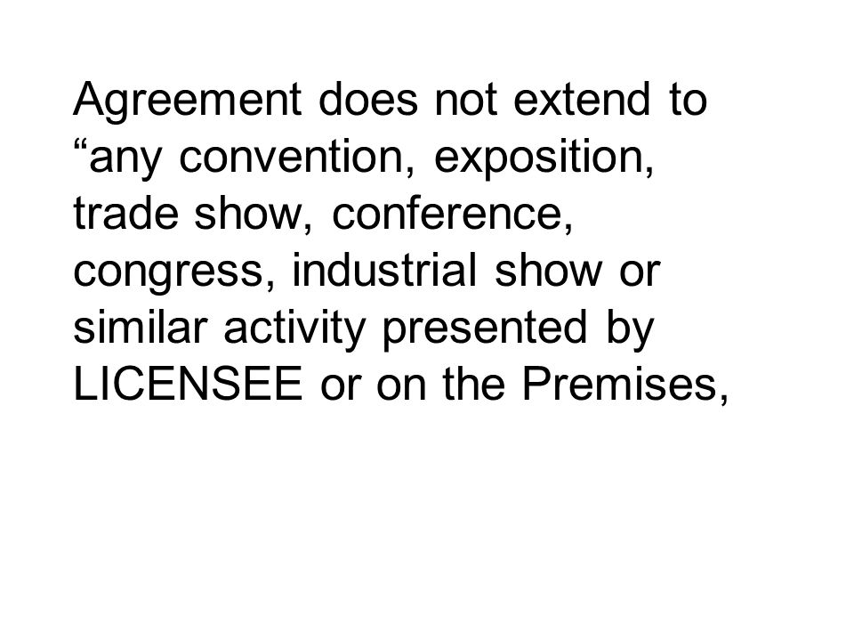 Agreement does not extend to any convention, exposition, trade show, conference, congress, industrial show or similar activity presented by LICENSEE or on the Premises,