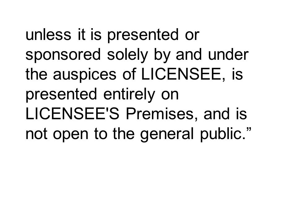 unless it is presented or sponsored solely by and under the auspices of LICENSEE, is presented entirely on LICENSEE S Premises, and is not open to the general public.
