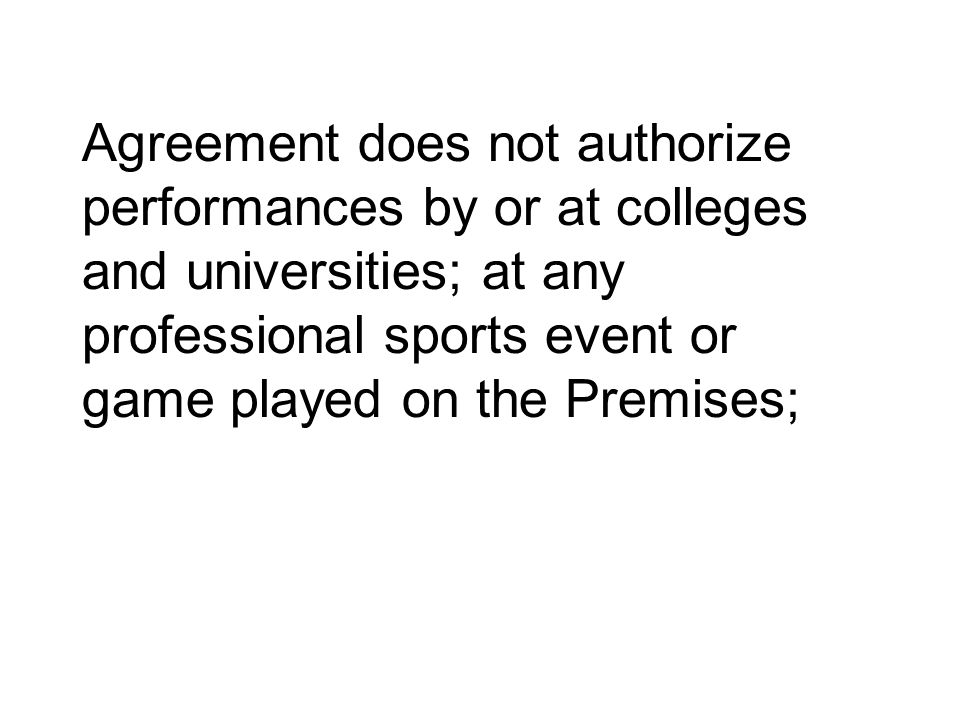 Agreement does not authorize performances by or at colleges and universities; at any professional sports event or game played on the Premises;