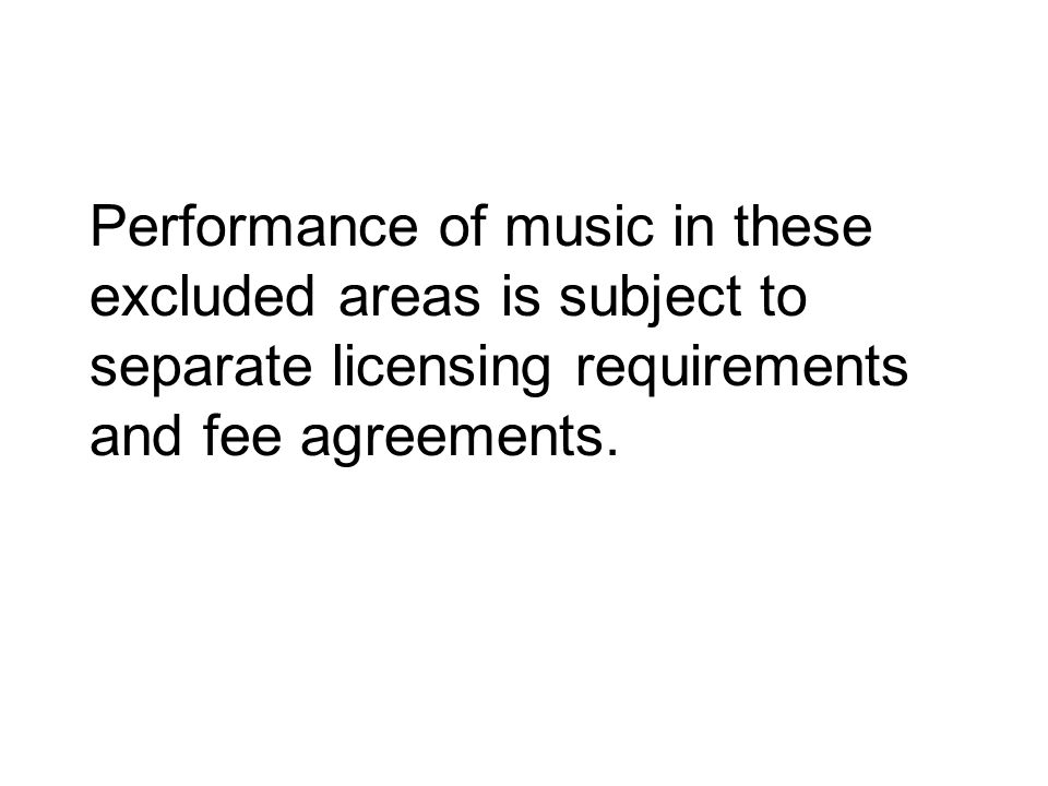 Performance of music in these excluded areas is subject to separate licensing requirements and fee agreements.