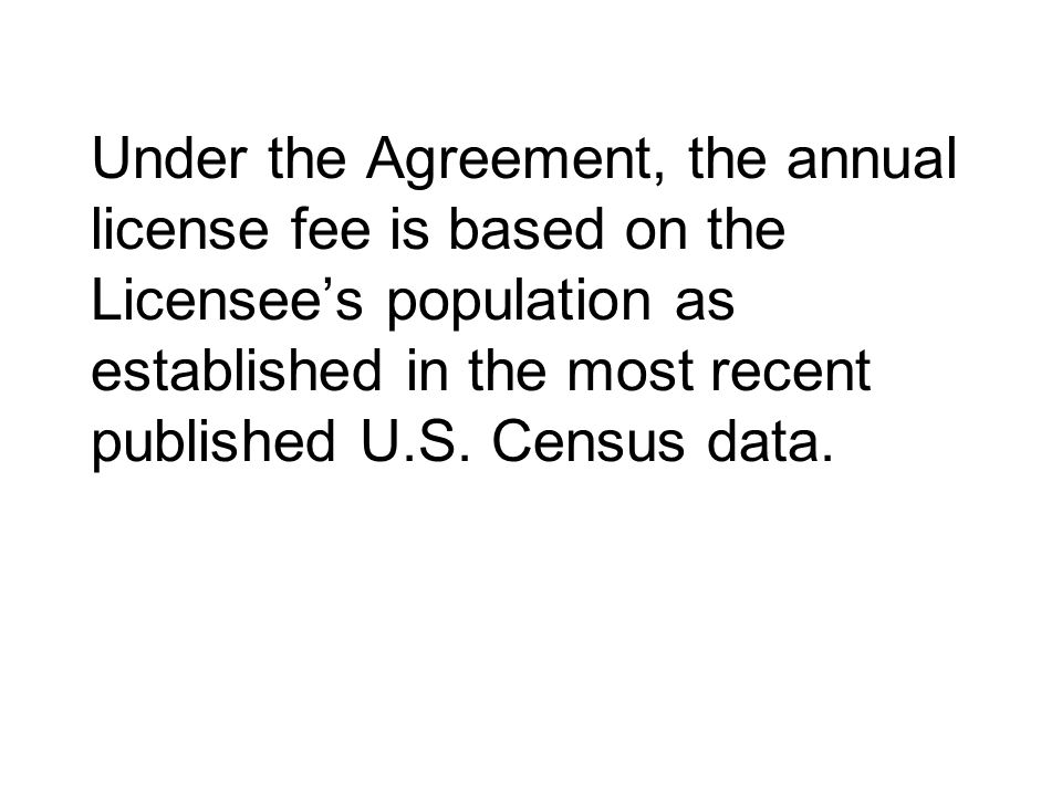 Under the Agreement, the annual license fee is based on the Licensee's population as established in the most recent published U.S.