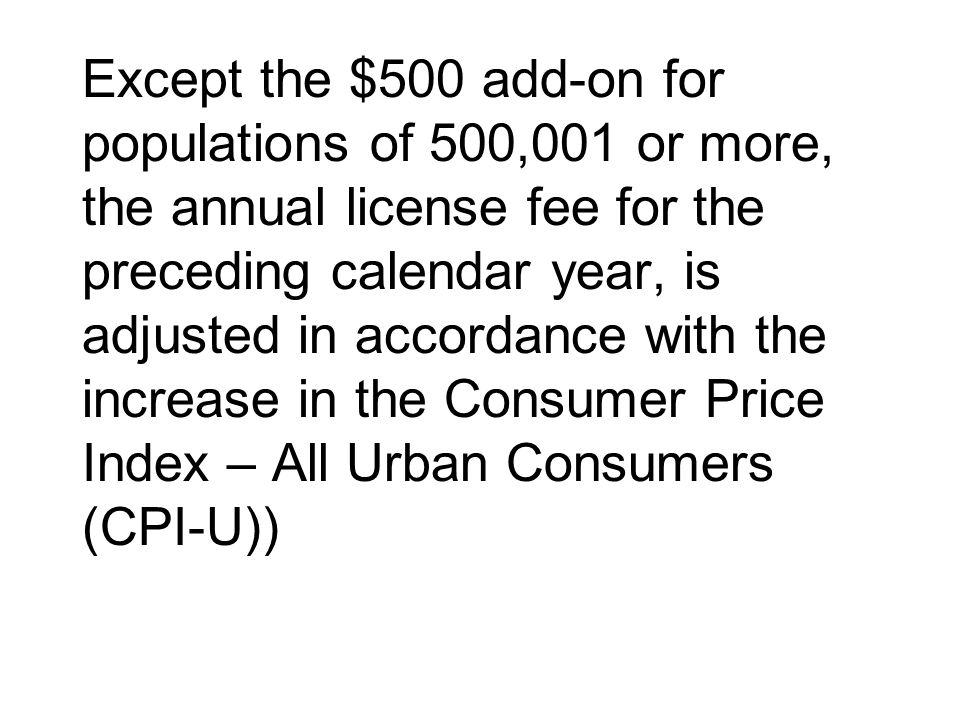 Except the $500 add-on for populations of 500,001 or more, the annual license fee for the preceding calendar year, is adjusted in accordance with the increase in the Consumer Price Index – All Urban Consumers (CPI-U))