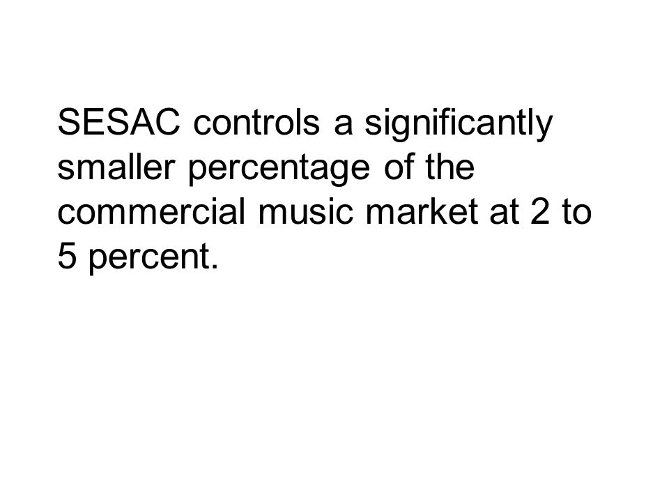 SESAC controls a significantly smaller percentage of the commercial music market at 2 to 5 percent.