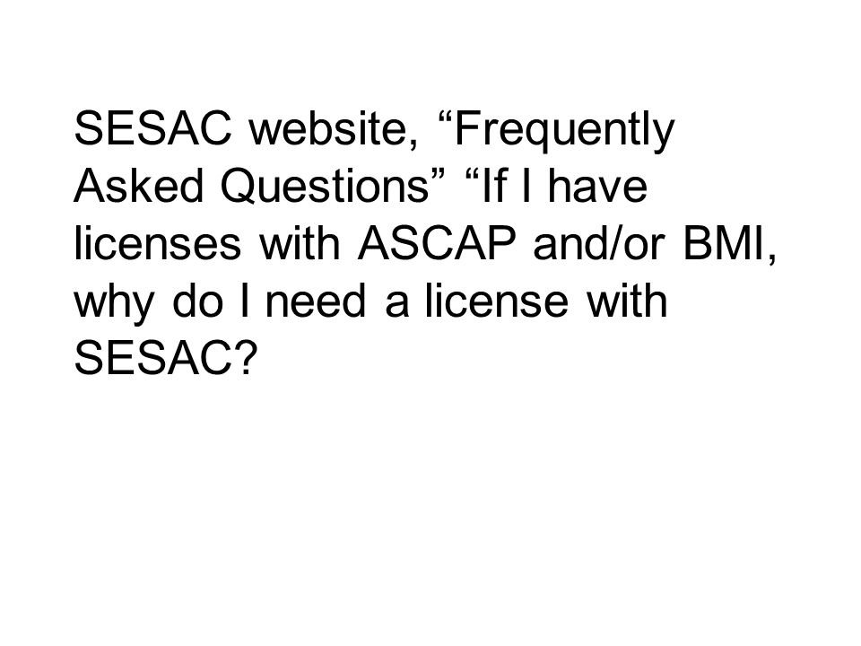 SESAC website, Frequently Asked Questions If I have licenses with ASCAP and/or BMI, why do I need a license with SESAC